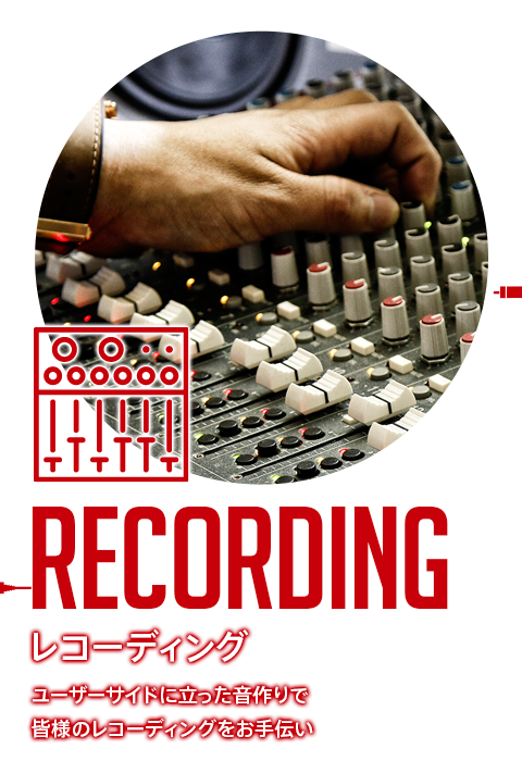 RECORDING レコーディング ユーザーサイドに立った音作りで皆様のレコーディングをお手伝い